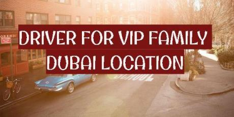 URGENTLY REQUIRED VIP FAMILY DRIVER FOR DUBAI LOCATION